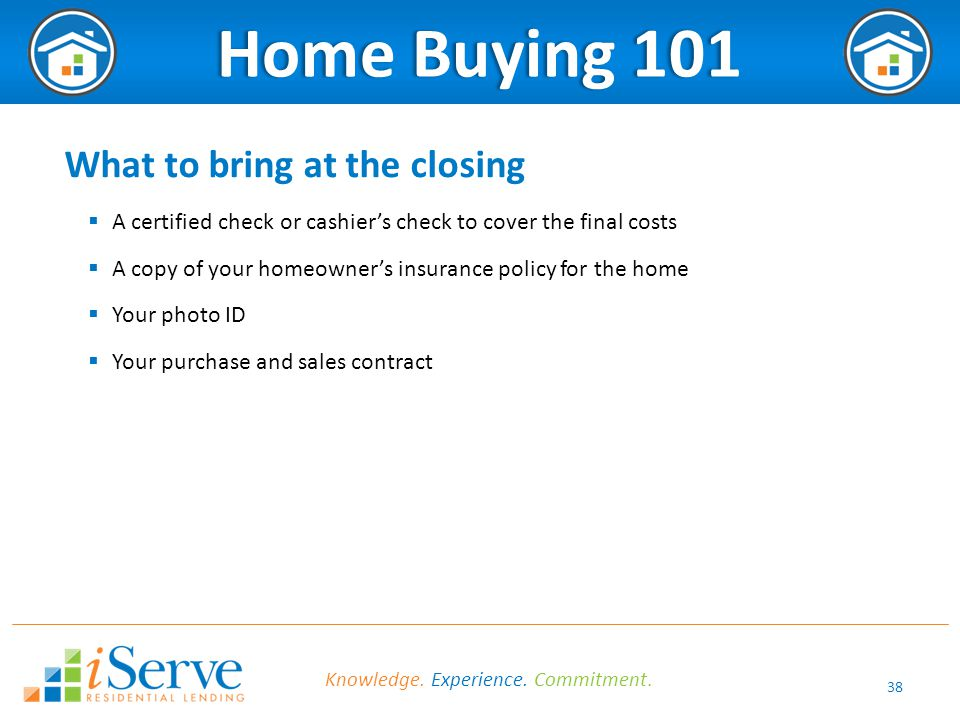 38 Home Buying 101Home Buying 101 What to bring at the closing  A certified check or cashier's check to cover the final costs  A copy of your homeowner's insurance policy for the home  Your photo ID  Your purchase and sales contract Knowledge.
