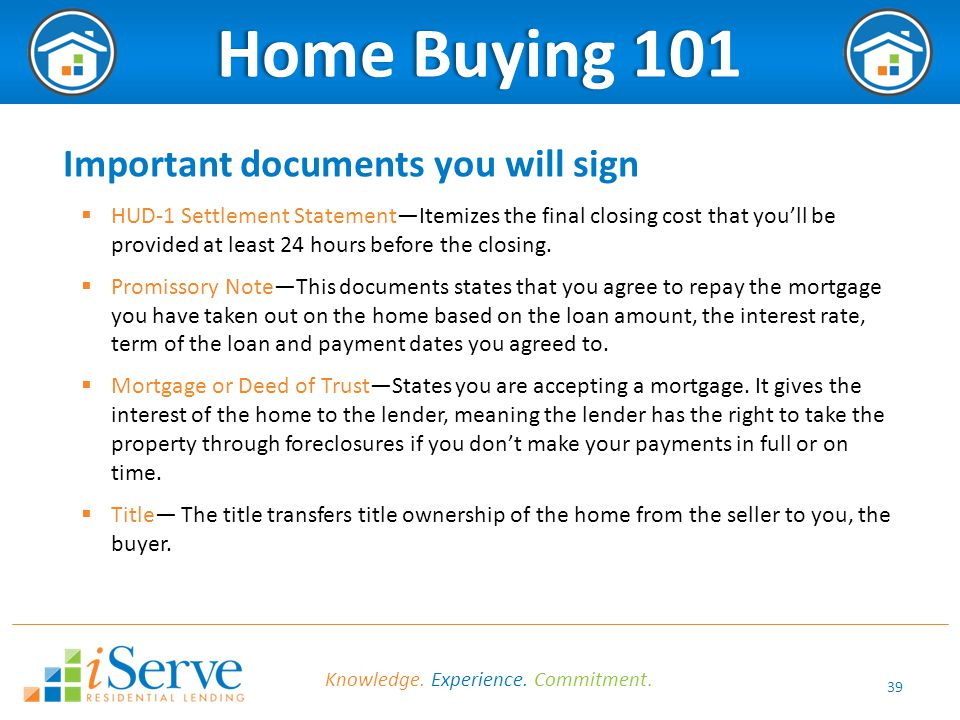 39 Home Buying 101Home Buying 101 Important documents you will sign  HUD-1 Settlement Statement—Itemizes the final closing cost that you'll be provided at least 24 hours before the closing.