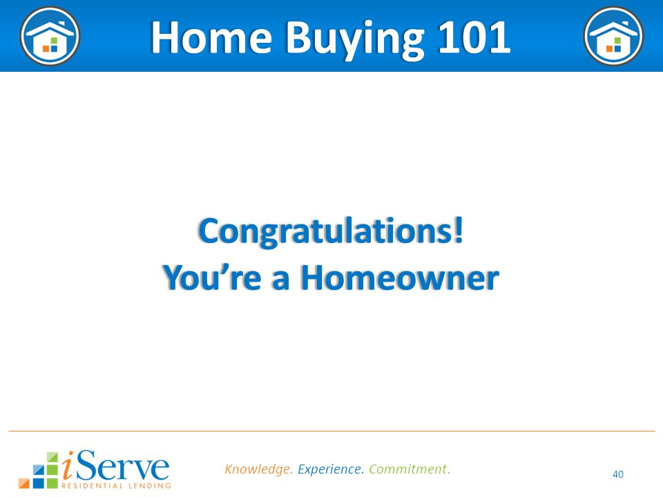 40 Home Buying 101Home Buying 101Congratulations! You're a HomeownerYou're a Homeowner Knowledge. Experience. Commitment.