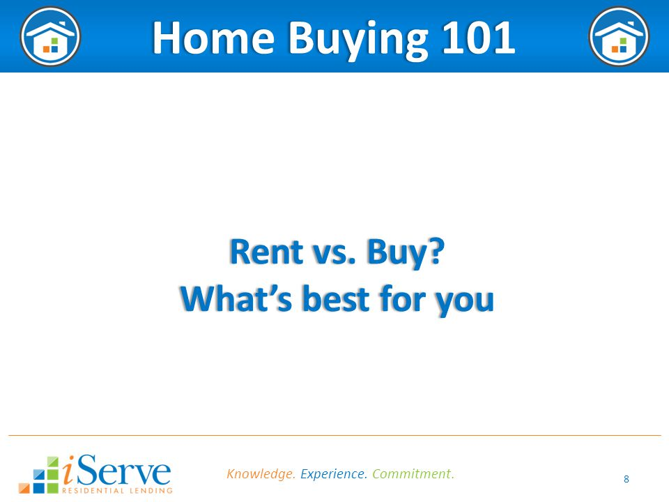 8 Home Buying 101Home Buying 101 Rent vs. Buy?Rent vs. Buy? What's best for youWhat's best for you Knowledge. Experience. Commitment.
