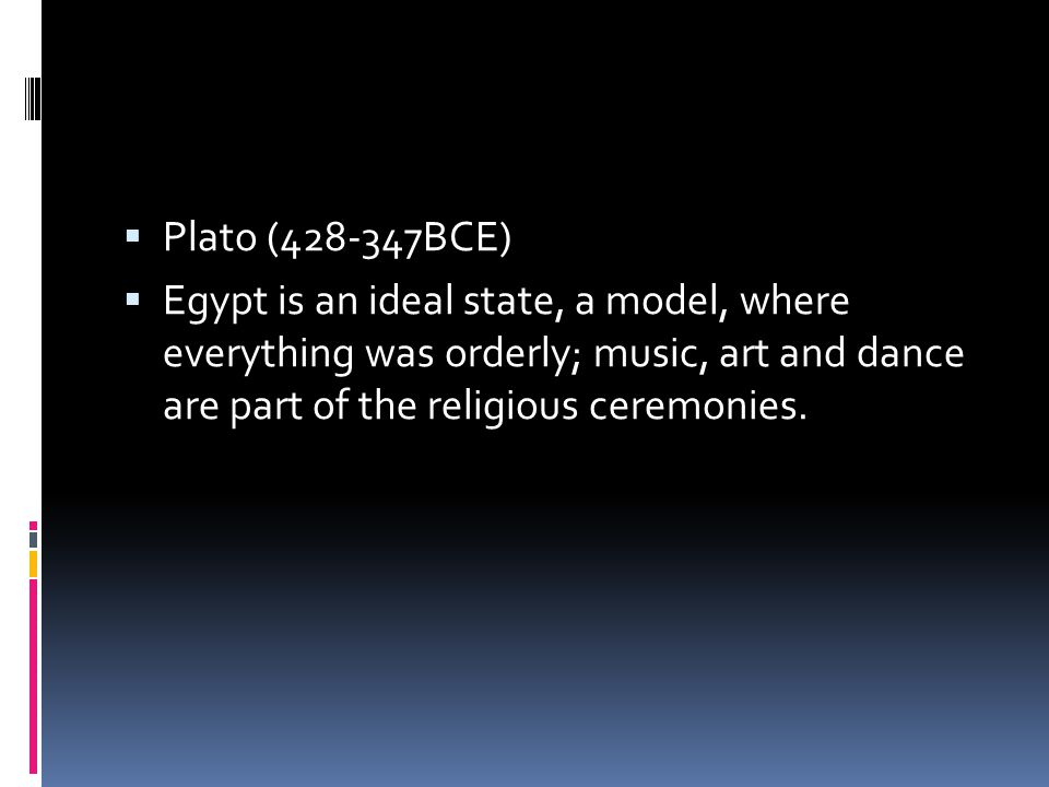  Plato (428-347BCE)  Egypt is an ideal state, a model, where everything was orderly; music, art and dance are part of the religious ceremonies.