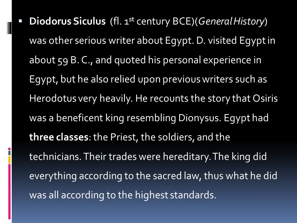  Diodorus Siculus (fl. 1 st century BCE)(General History) was other serious writer about Egypt. D. visited Egypt in about 59 B. C., and quoted his pe