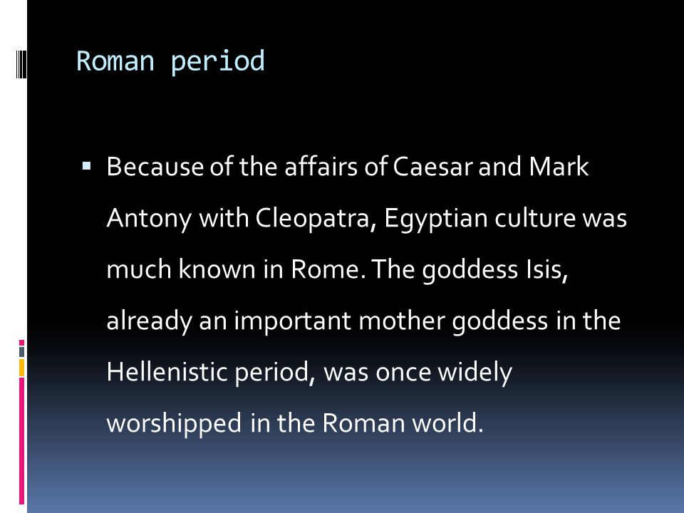Roman period  Because of the affairs of Caesar and Mark Antony with Cleopatra, Egyptian culture was much known in Rome.