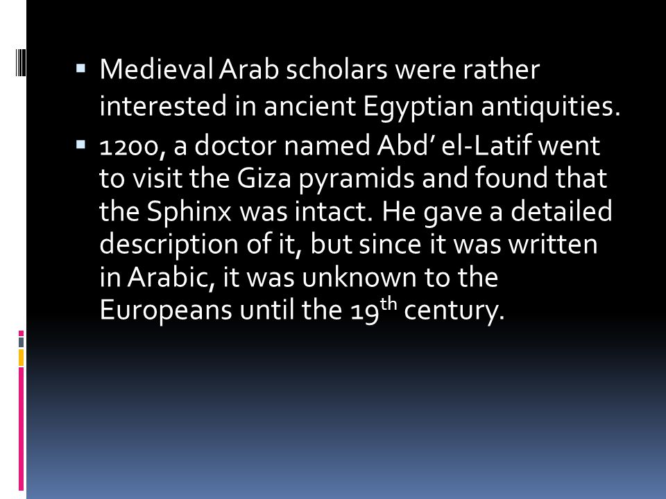  Medieval Arab scholars were rather interested in ancient Egyptian antiquities.  1200, a doctor named Abd' el-Latif went to visit the Giza pyramids