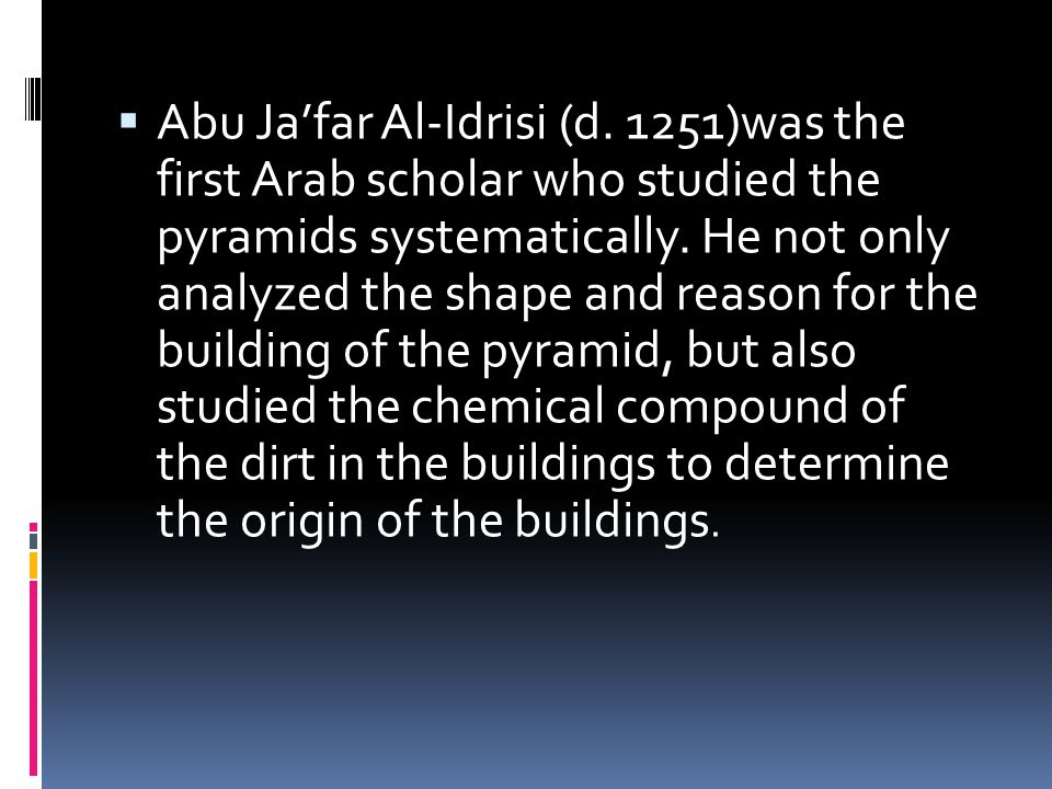  Abu Ja'far Al-Idrisi (d. 1251)was the first Arab scholar who studied the pyramids systematically. He not only analyzed the shape and reason for the