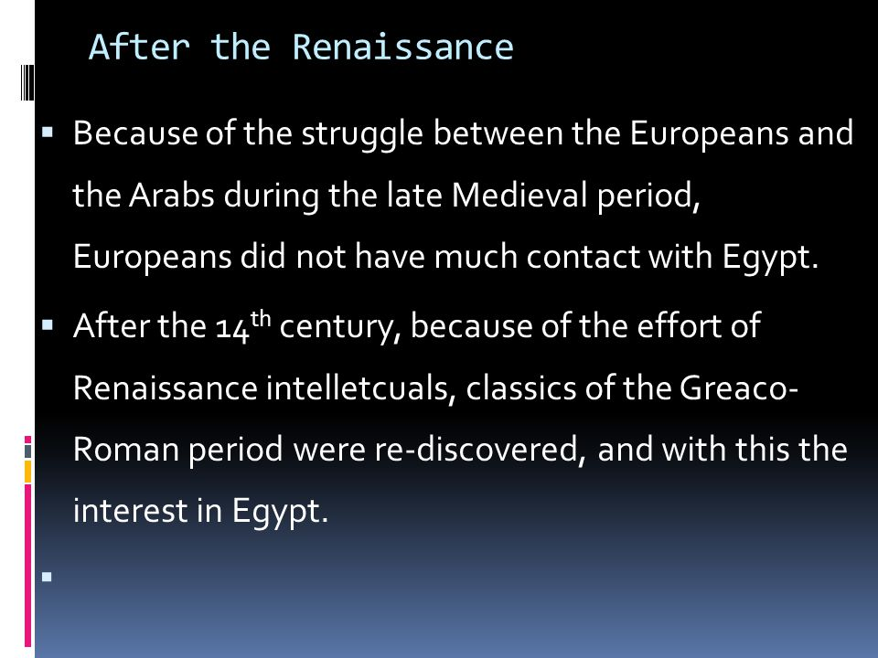 After the Renaissance  Because of the struggle between the Europeans and the Arabs during the late Medieval period, Europeans did not have much contact with Egypt.