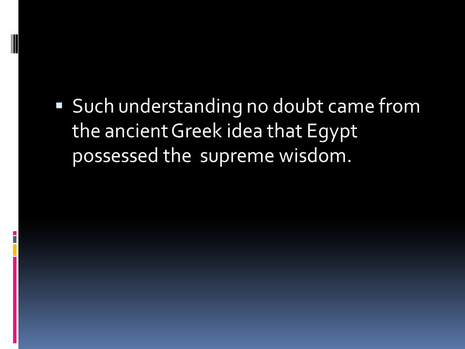 Such understanding no doubt came from the ancient Greek idea that Egypt possessed the supreme wisdom.