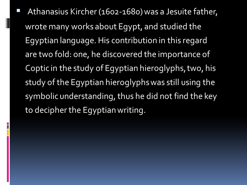  Athanasius Kircher (1602-1680) was a Jesuite father, wrote many works about Egypt, and studied the Egyptian language. His contribution in this regar
