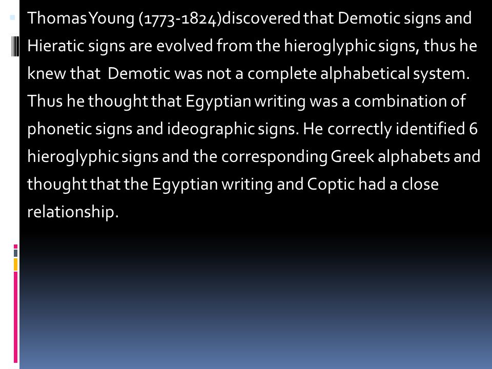  Thomas Young (1773-1824)discovered that Demotic signs and Hieratic signs are evolved from the hieroglyphic signs, thus he knew that Demotic was not a complete alphabetical system.
