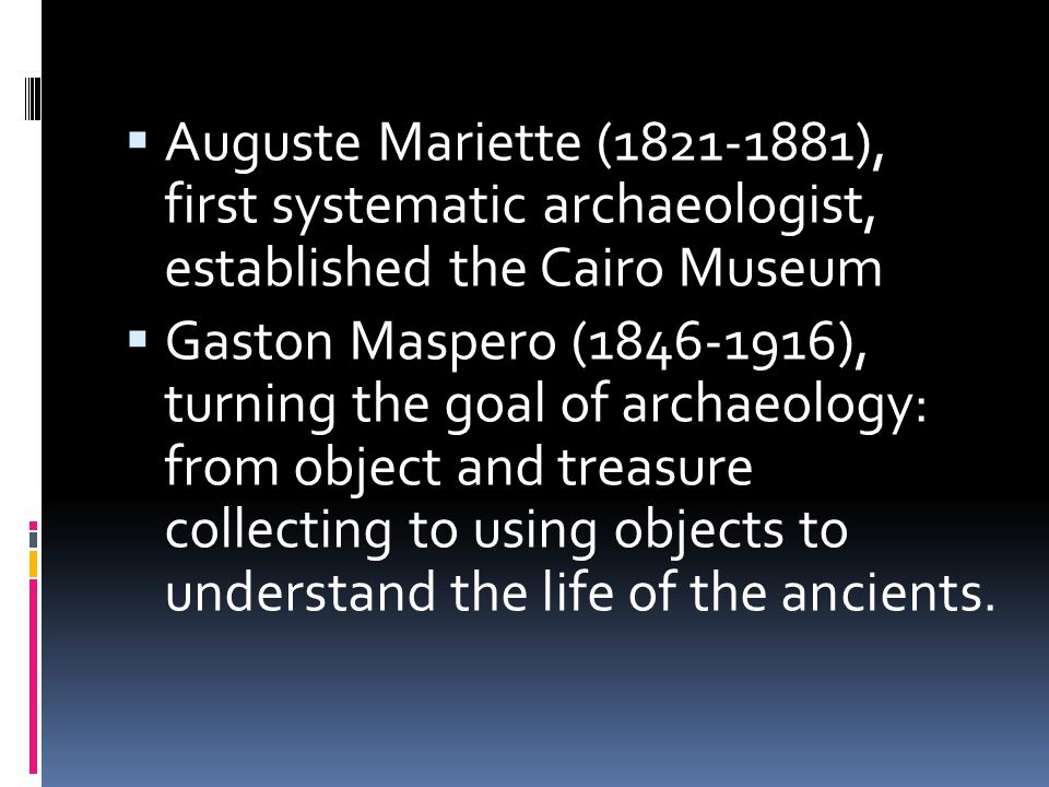  Auguste Mariette (1821-1881), first systematic archaeologist, established the Cairo Museum  Gaston Maspero (1846-1916), turning the goal of archaeo