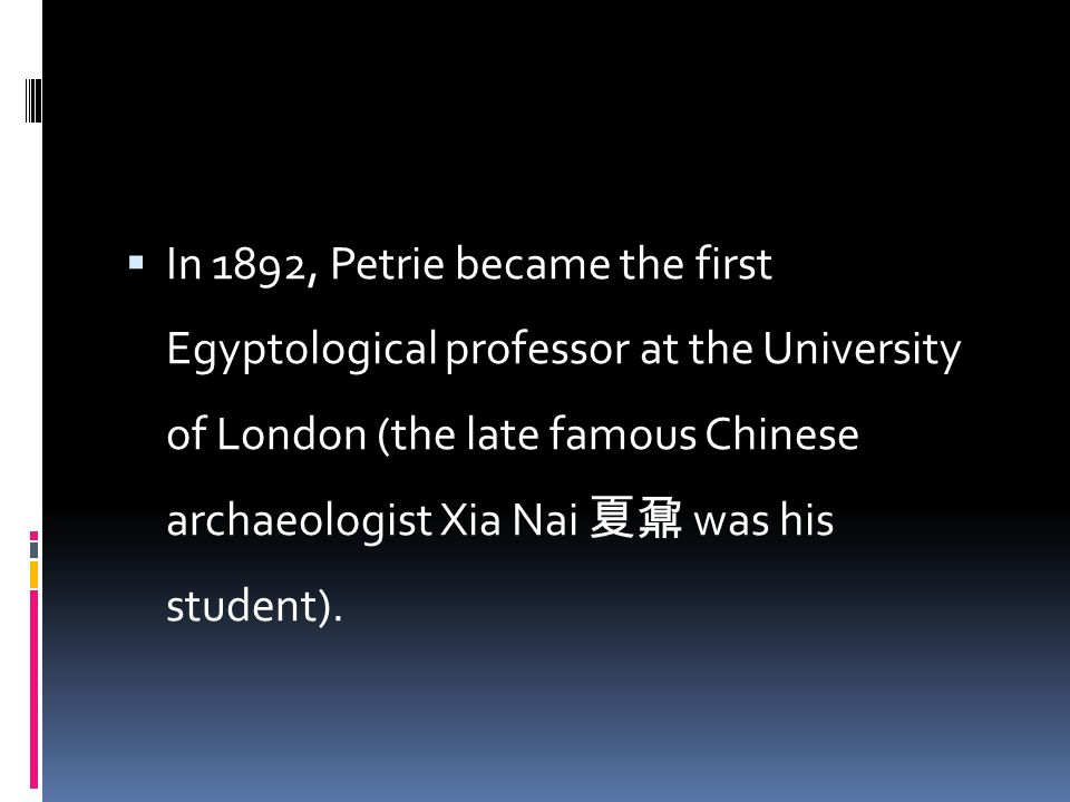  In 1892, Petrie became the first Egyptological professor at the University of London (the late famous Chinese archaeologist Xia Nai 夏鼐 was his stude