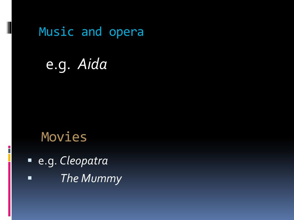 Movies  e.g. Cleopatra  The Mummy Music and opera e.g. Aida