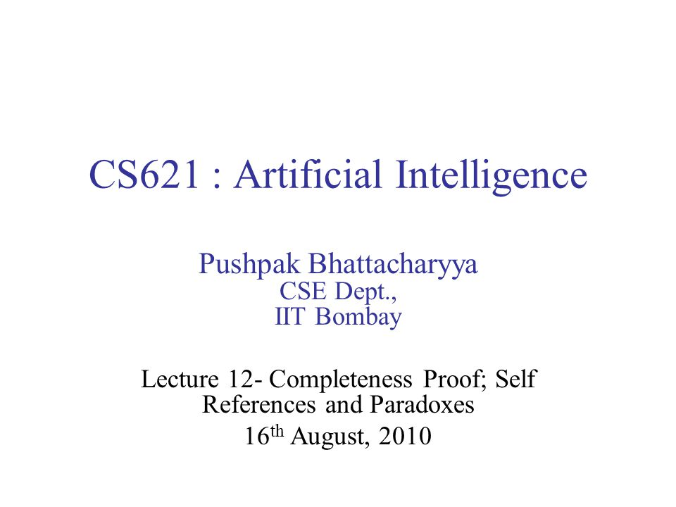 CS621 : Artificial Intelligence Pushpak Bhattacharyya CSE Dept., IIT Bombay Lecture 12- Completeness Proof; Self References and Paradoxes 16 th August, 2010