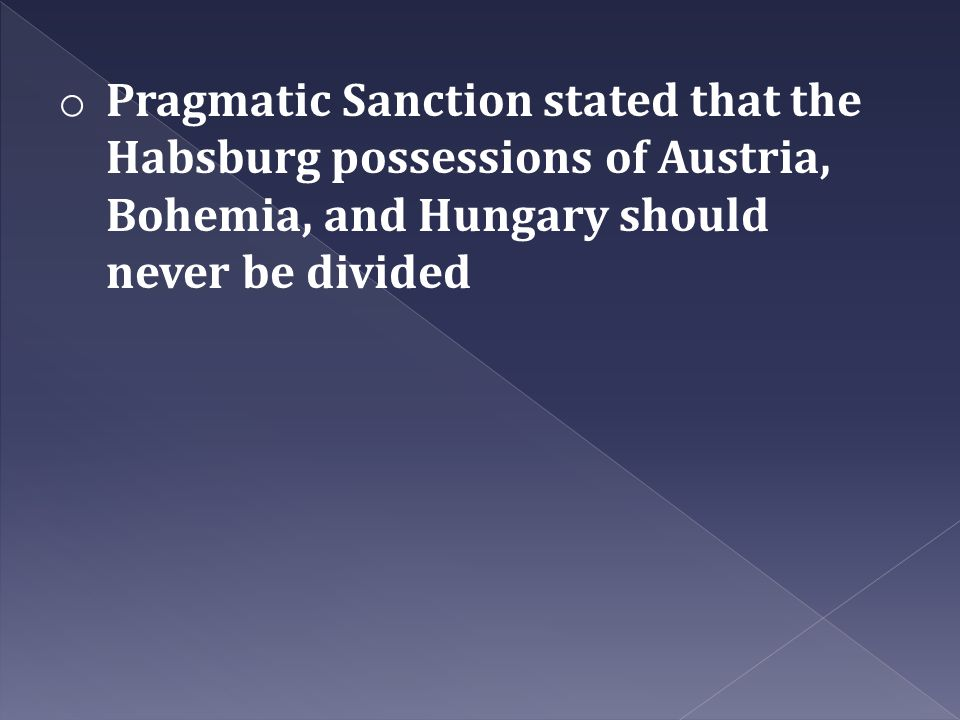 o Pragmatic Sanction stated that the Habsburg possessions of Austria, Bohemia, and Hungary should never be divided