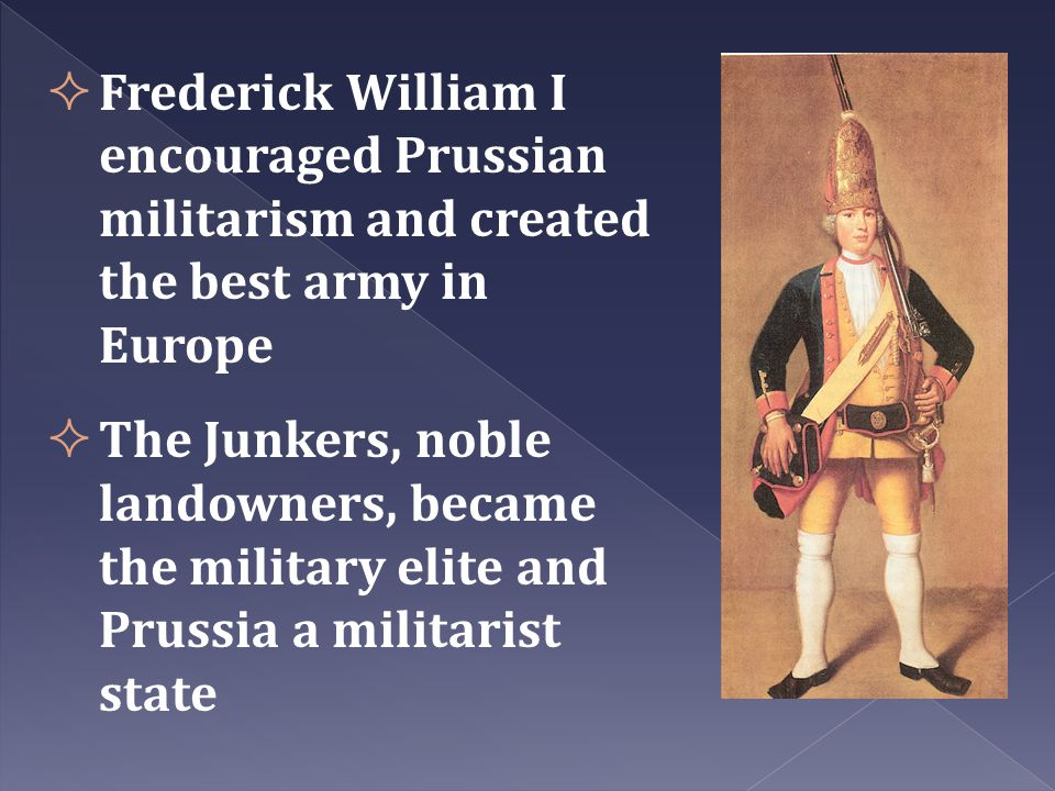  Frederick William I encouraged Prussian militarism and created the best army in Europe  The Junkers, noble landowners, became the military elite an