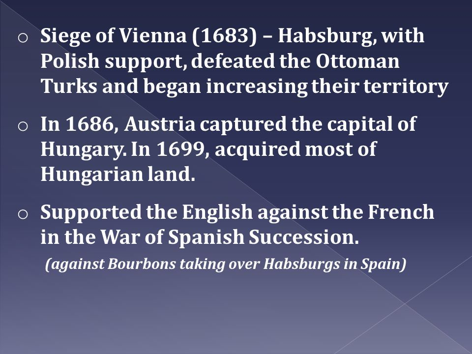 o Siege of Vienna (1683) – Habsburg, with Polish support, defeated the Ottoman Turks and began increasing their territory o In 1686, Austria captured