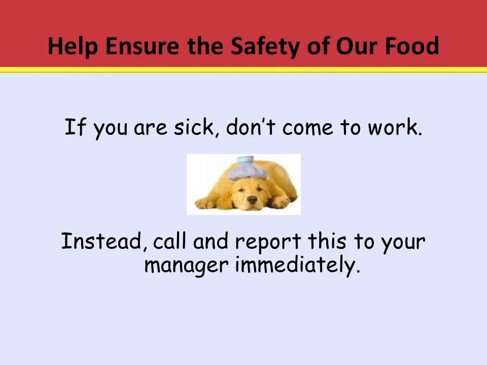 Help Ensure the Safety of Our Food If you are sick, don't come to work. Instead, call and report this to your manager immediately.