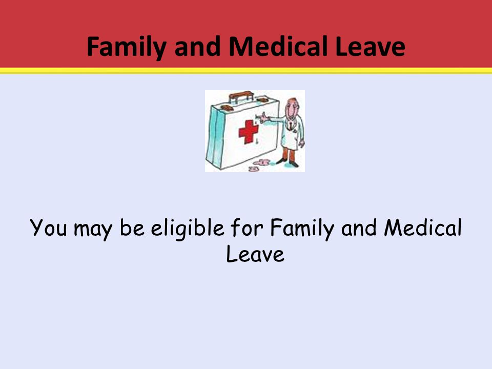 Family and Medical Leave You may be eligible for Family and Medical Leave
