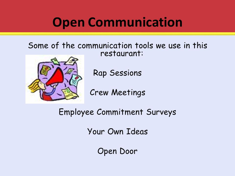 Open Communication Some of the communication tools we use in this restaurant: Rap Sessions Crew Meetings Employee Commitment Surveys Your Own Ideas Op
