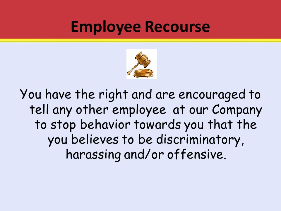 Employee Recourse You have the right and are encouraged to tell any other employee at our Company to stop behavior towards you that the you believes t