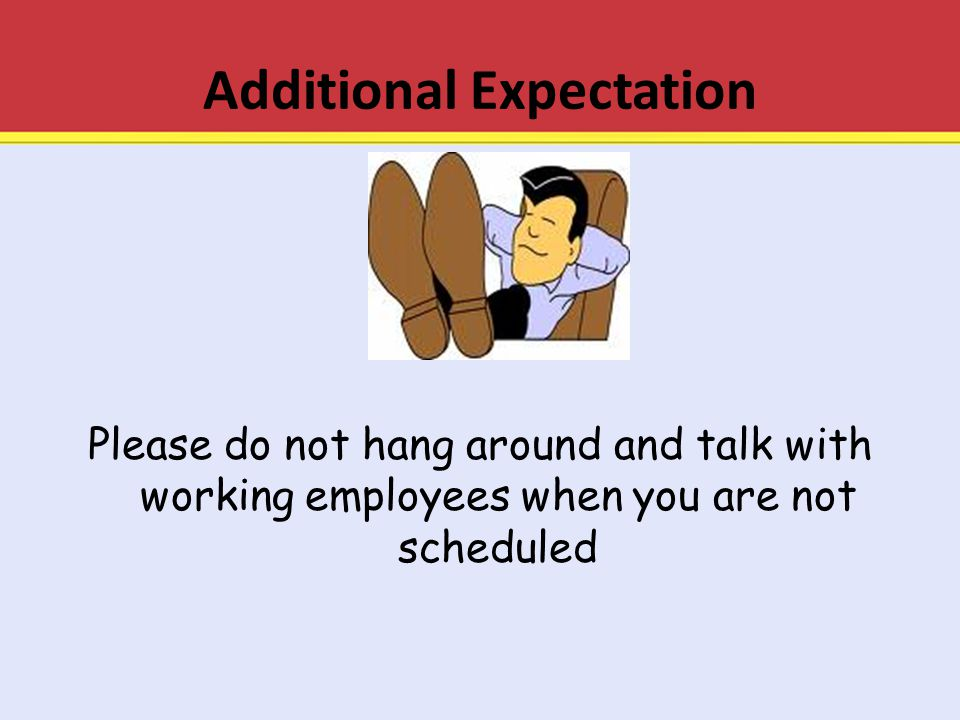 Additional Expectation Please do not hang around and talk with working employees when you are not scheduled