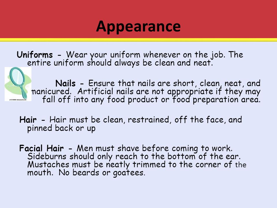 Appearance Uniforms - Wear your uniform whenever on the job. The entire uniform should always be clean and neat.. Nails - Ensure that nails are short,