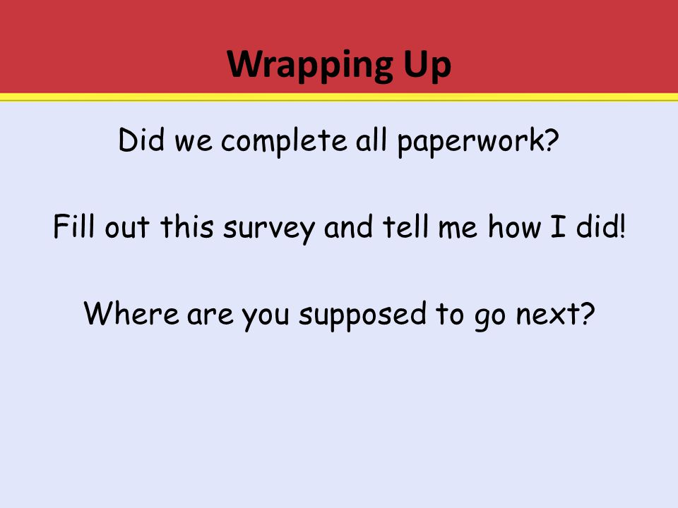 Wrapping Up Did we complete all paperwork? Fill out this survey and tell me how I did! Where are you supposed to go next?