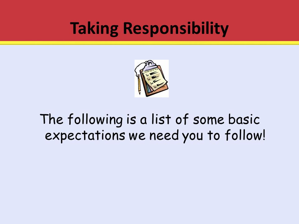 Taking Responsibility The following is a list of some basic expectations we need you to follow!