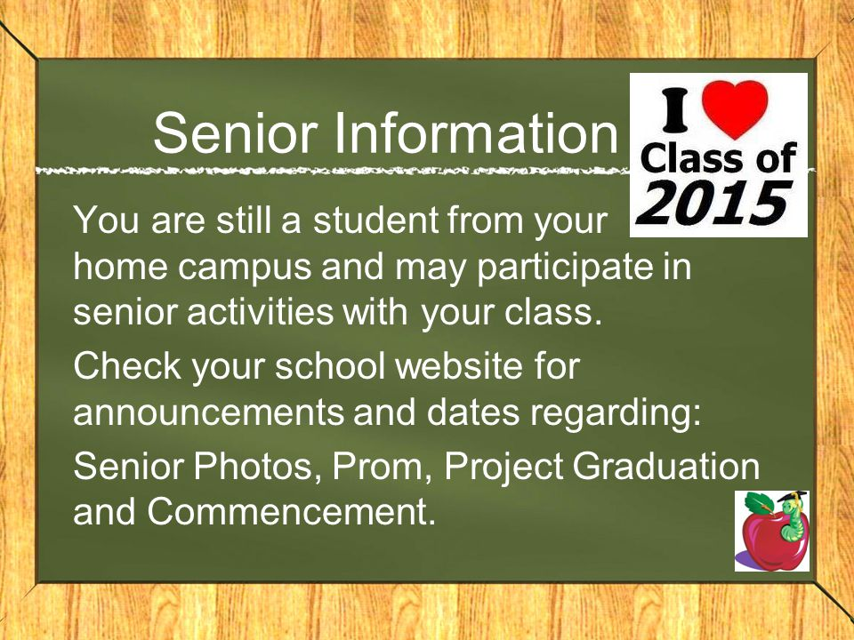 Senior Information You are still a student from your home campus and may participate in senior activities with your class. Check your school website f