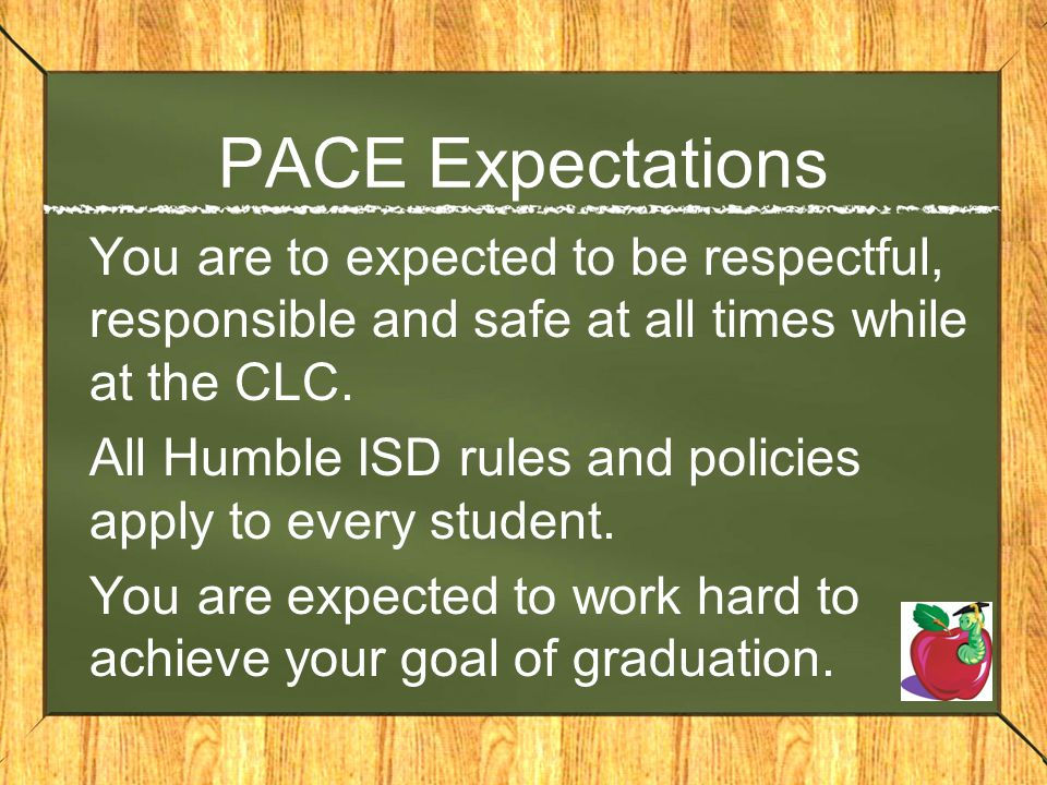 PACE Expectations You are to expected to be respectful, responsible and safe at all times while at the CLC. All Humble ISD rules and policies apply to