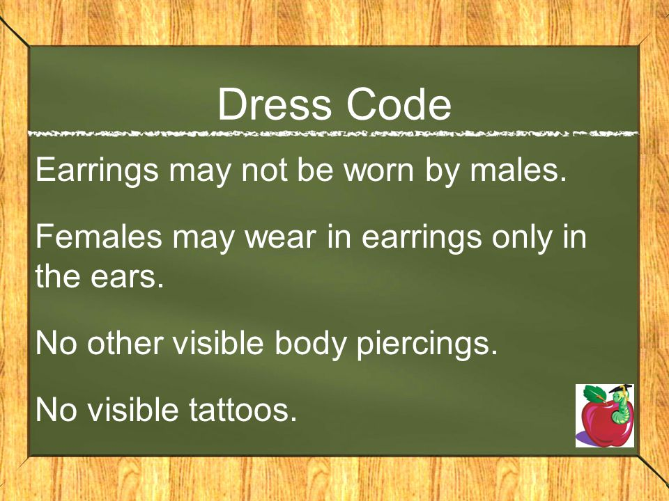 Dress Code Earrings may not be worn by males. Females may wear in earrings only in the ears. No other visible body piercings. No visible tattoos.
