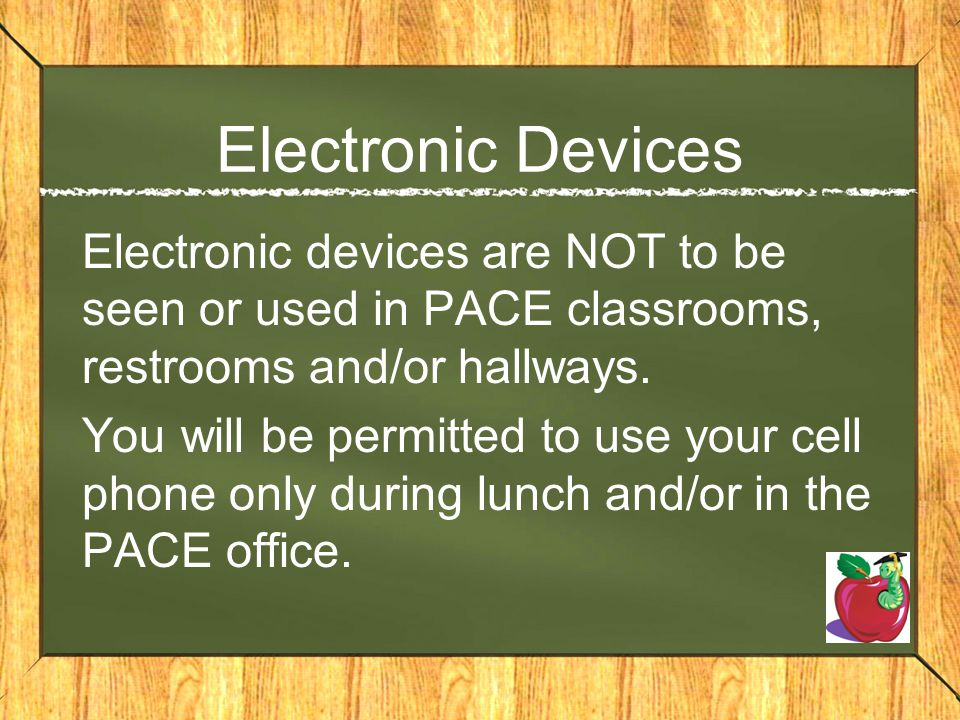 Electronic Devices Electronic devices are NOT to be seen or used in PACE classrooms, restrooms and/or hallways. You will be permitted to use your cell