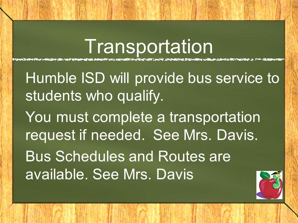 Transportation Humble ISD will provide bus service to students who qualify. You must complete a transportation request if needed. See Mrs. Davis. Bus