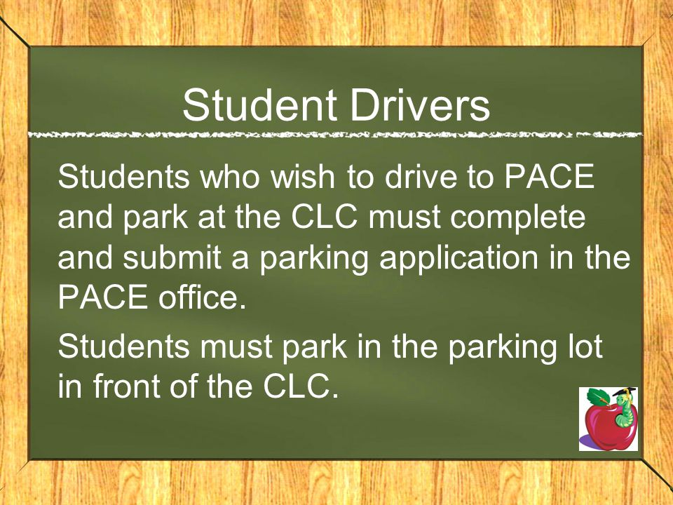 Student Drivers Students who wish to drive to PACE and park at the CLC must complete and submit a parking application in the PACE office. Students mus