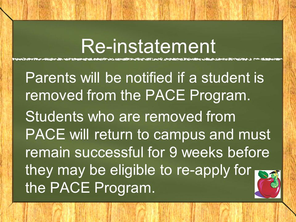 Re-instatement Parents will be notified if a student is removed from the PACE Program. Students who are removed from PACE will return to campus and mu