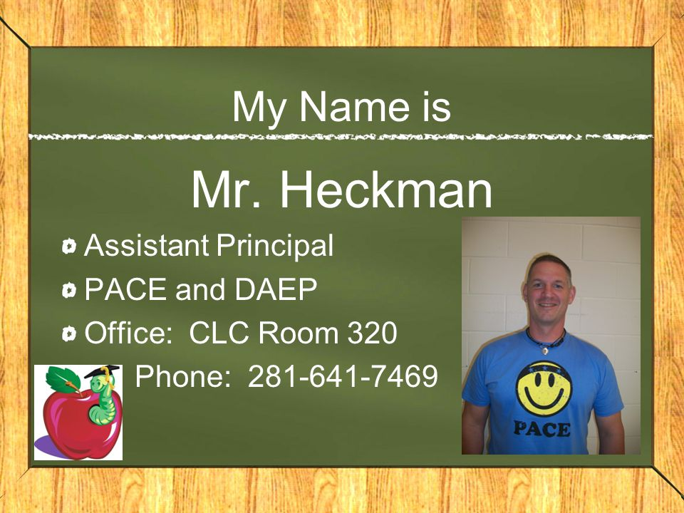 My Name is Mr. Heckman Assistant Principal PACE and DAEP Office: CLC Room 320 Phone: 281-641-7469