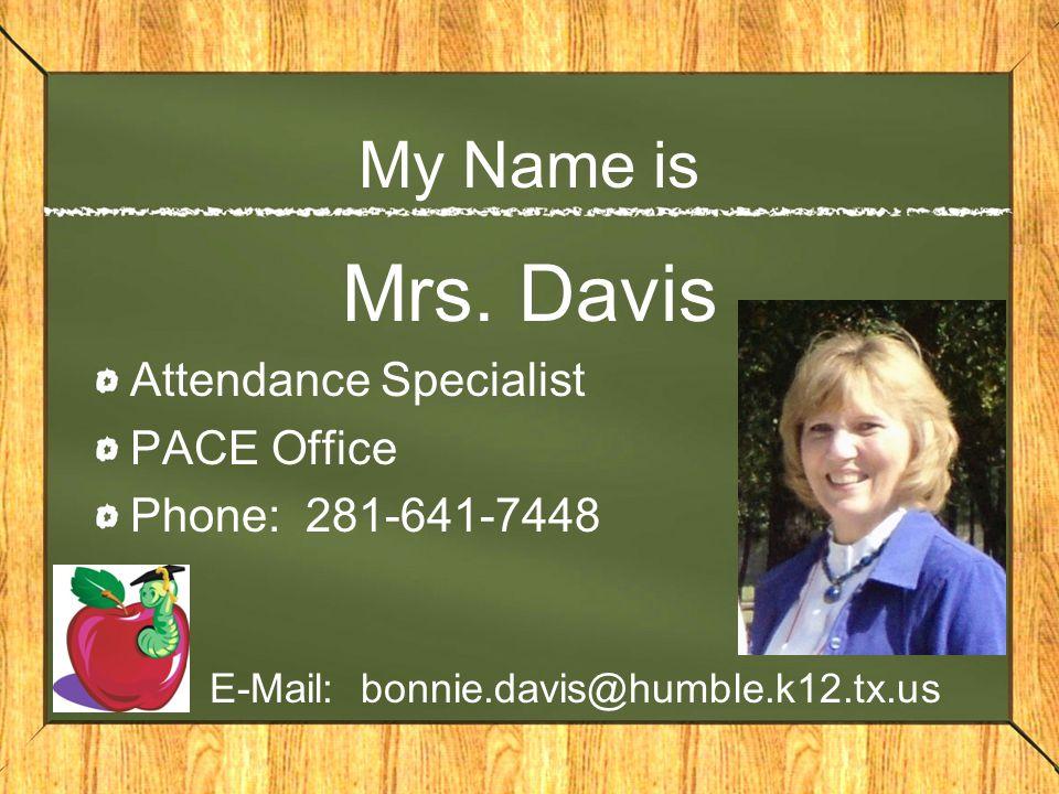 My Name is Mrs. Davis Attendance Specialist PACE Office Phone: 281-641-7448 E-Mail: bonnie.davis@humble.k12.tx.us