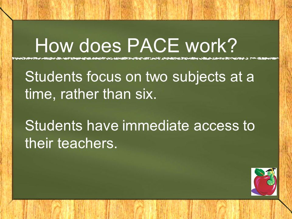 How does PACE work? Students focus on two subjects at a time, rather than six. Students have immediate access to their teachers.