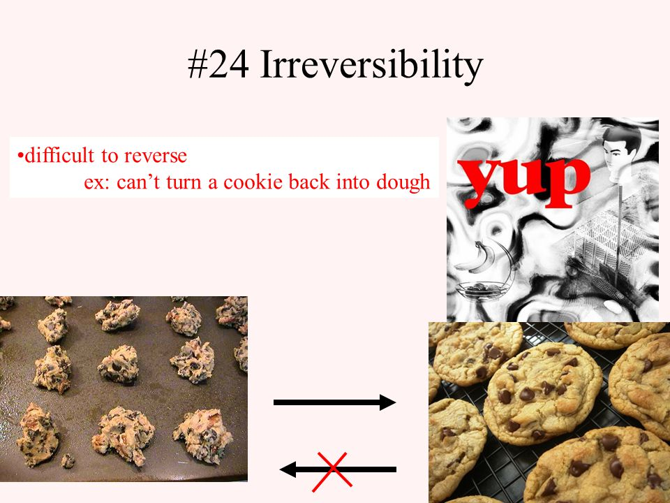 #24 Irreversibility difficult to reverse ex: can't turn a cookie back into dough