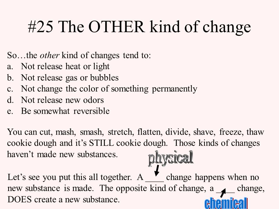 #25 The OTHER kind of change So…the other kind of changes tend to: a.Not release heat or light b.Not release gas or bubbles c.Not change the color of something permanently d.Not release new odors e.Be somewhat reversible You can cut, mash, smash, stretch, flatten, divide, shave, freeze, thaw cookie dough and it's STILL cookie dough.