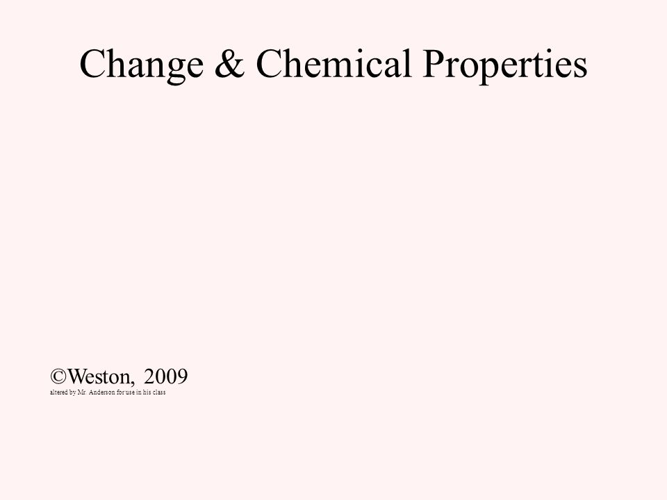 Change & Chemical Properties ©Weston, 2009 altered by Mr. Anderson for use in his class