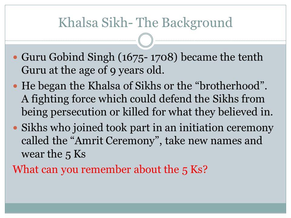 Khalsa Sikh- The Background Guru Gobind Singh (1675- 1708) became the tenth Guru at the age of 9 years old.