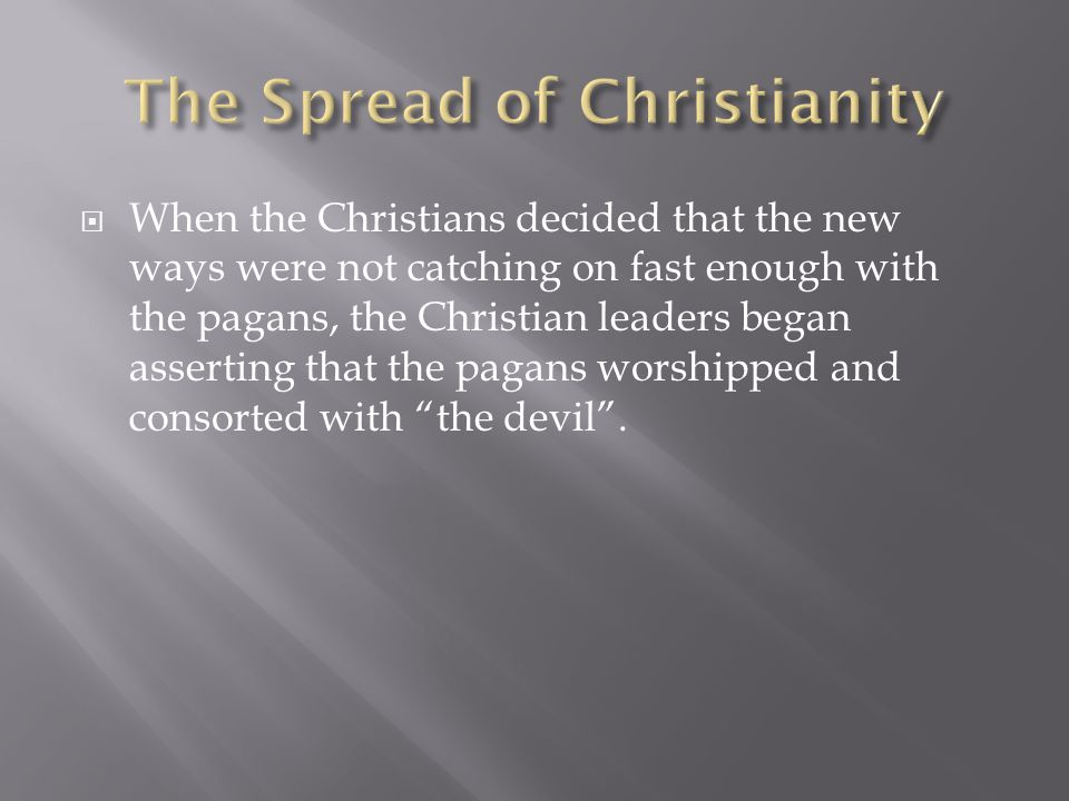  When the Christians decided that the new ways were not catching on fast enough with the pagans, the Christian leaders began asserting that the pagan