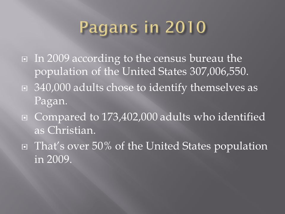  In 2009 according to the census bureau the population of the United States 307,006,550.  340,000 adults chose to identify themselves as Pagan.  Co