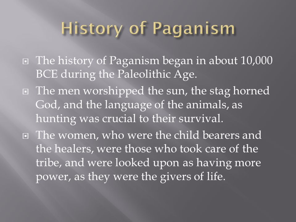  The history of Paganism began in about 10,000 BCE during the Paleolithic Age.  The men worshipped the sun, the stag horned God, and the language of