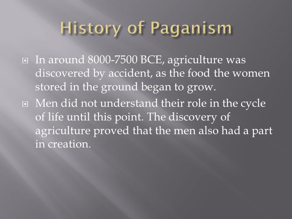  In around 8000-7500 BCE, agriculture was discovered by accident, as the food the women stored in the ground began to grow.  Men did not understand