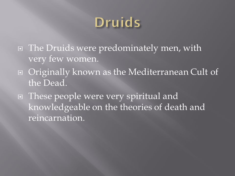  The Druids were predominately men, with very few women.  Originally known as the Mediterranean Cult of the Dead.  These people were very spiritual