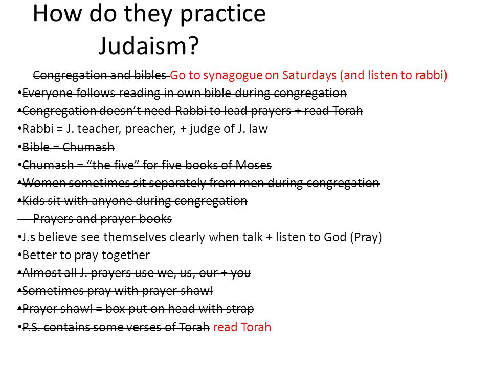 How do they practice Judaism? Congregation and bibles Go to synagogue on Saturdays (and listen to rabbi) Everyone follows reading in own bible during