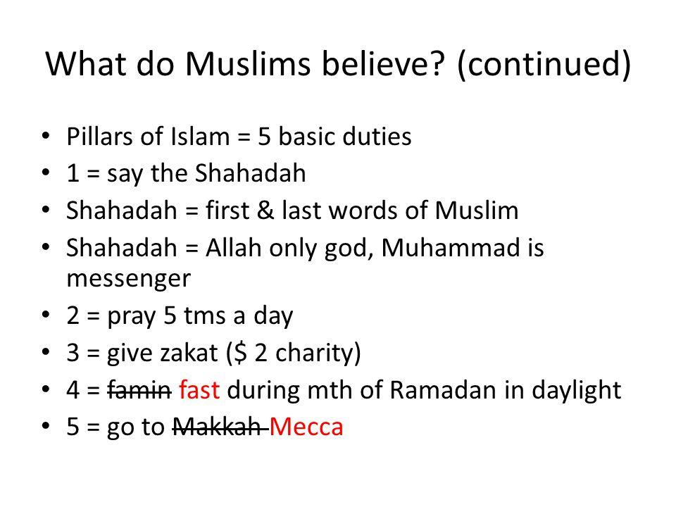 What do Muslims believe? (continued) Pillars of Islam = 5 basic duties 1 = say the Shahadah Shahadah = first & last words of Muslim Shahadah = Allah o