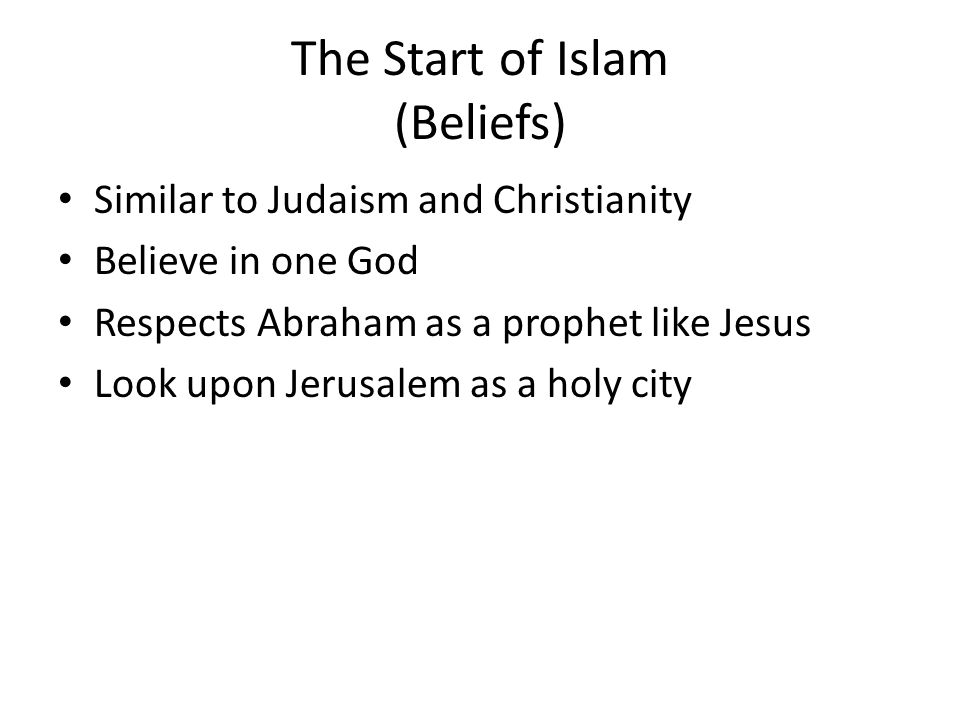 The Start of Islam (Beliefs) Similar to Judaism and Christianity Believe in one God Respects Abraham as a prophet like Jesus Look upon Jerusalem as a